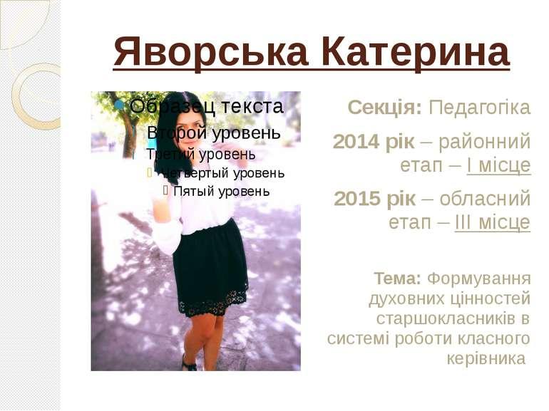 Яворська Катерина Секція: Педагогіка 2014 рік – районний етап – І місце 2015 ...