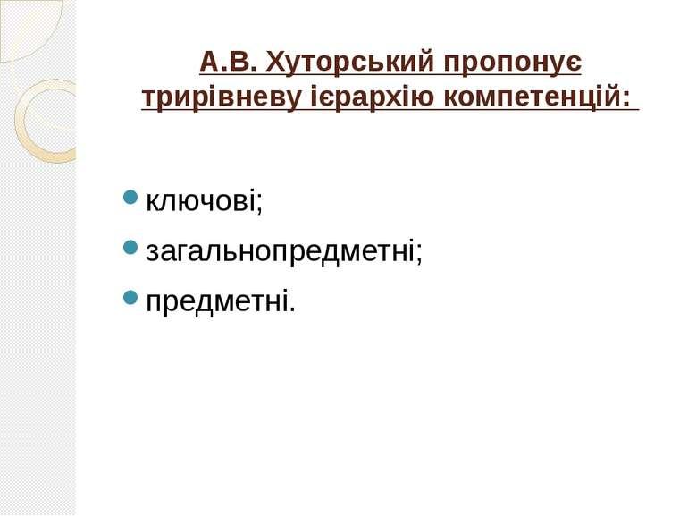 А.В. Хуторський пропонує трирівневу ієрархію компетенцій: ключові; загальнопр...