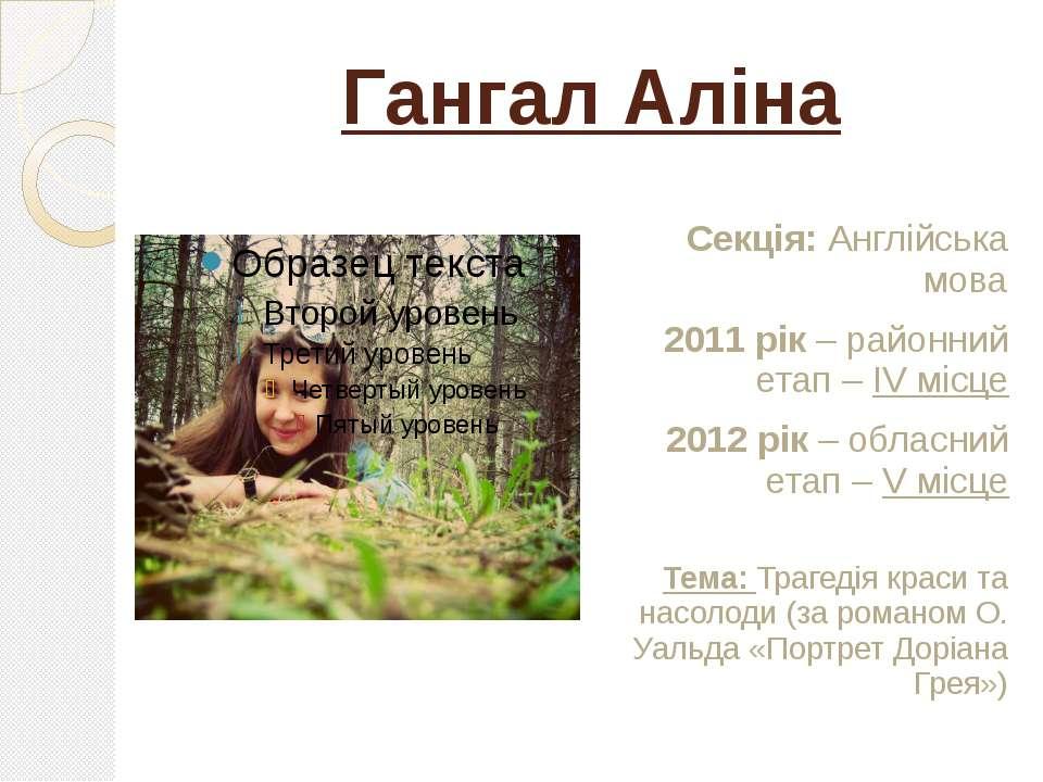 Гангал Аліна Секція: Англійська мова 2011 рік – районний етап – ІV місце 2012...
