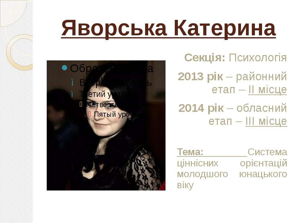 Яворська Катерина Секція: Психологія 2013 рік – районний етап – ІІ місце 2014...