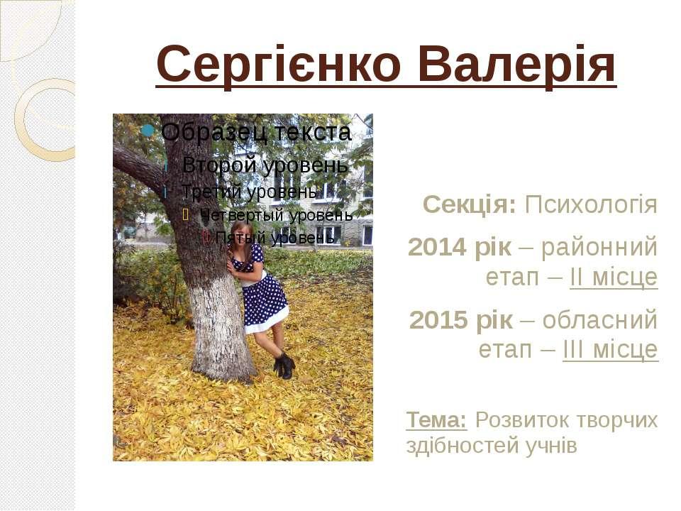 Сергієнко Валерія Секція: Психологія 2014 рік – районний етап – ІІ місце 2015...