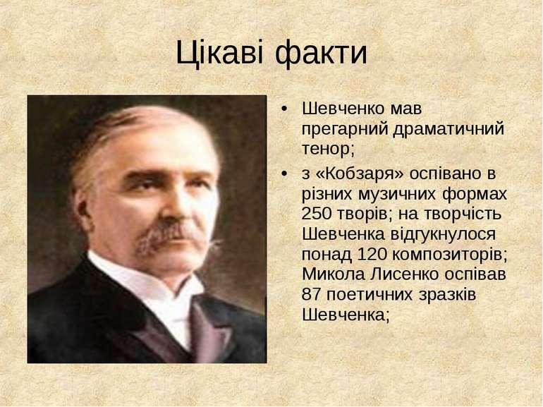 Цікаві факти Шевченко мав прегарний драматичний тенор; з «Кобзаря» оспівано в...