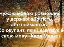 Чужою мовою розмовляє у державі або гість, або найманець, або окупант, який н...