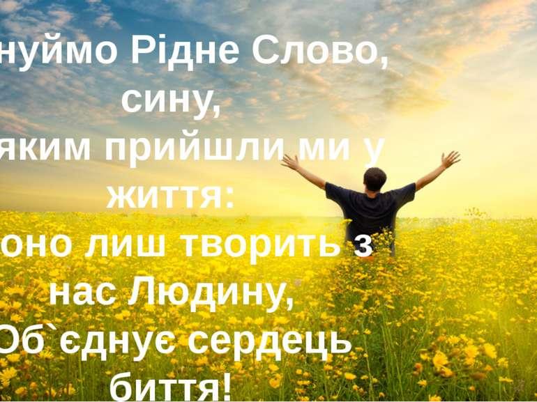 Цінуймо Рідне Слово, сину, З яким прийшли ми у життя: Воно лиш творить з нас ...