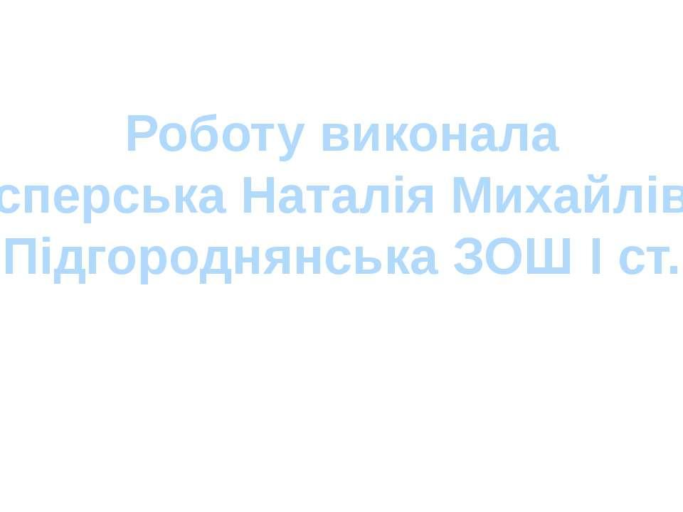 Роботу виконала Касперська Наталія Михайлівна Підгороднянська ЗОШ І ст.