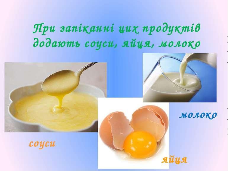 При запіканні цих продуктів додають соуси, яйця, молоко молоко яйця соуси