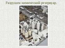 Разрушен химический резервуар.