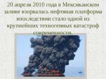 20 апреля 2010 года в Мексиканском заливе взорвалась нефтяная платформа впосл...
