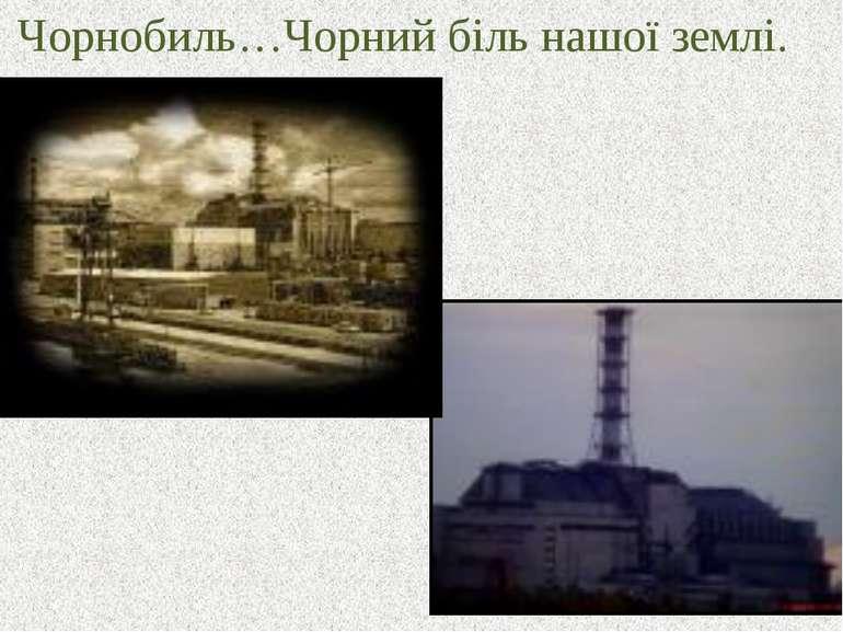 Чорнобиль…Чорний біль нашої землі.