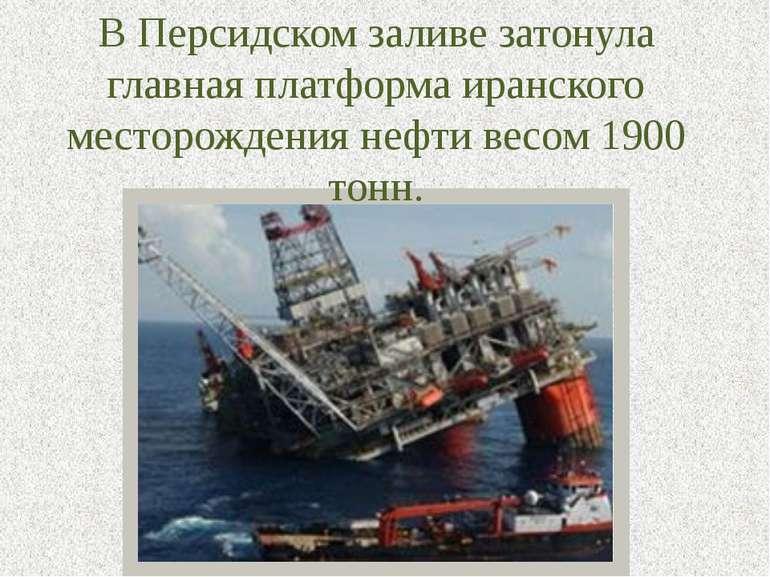 В Персидском заливе затонула главная платформа иранского месторождения нефти ...