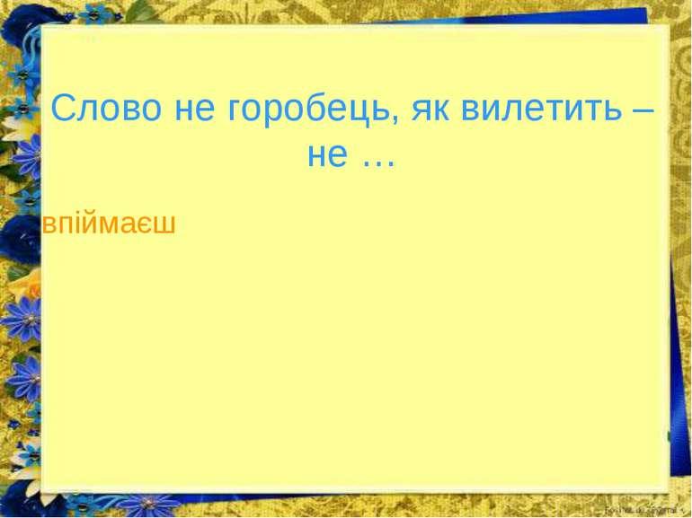 Слово не горобець, як вилетить – не … впіймаєш