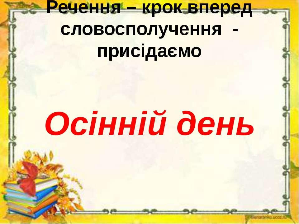 Речення – крок вперед словосполучення - присідаємо Осінній день