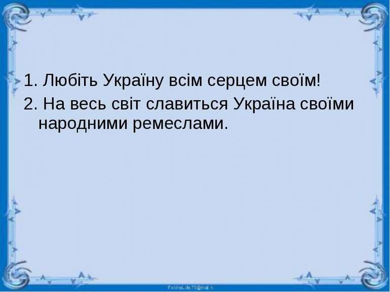 1. Любіть Україну всім серцем своїм! 2. На весь світ славиться Україна своїми...