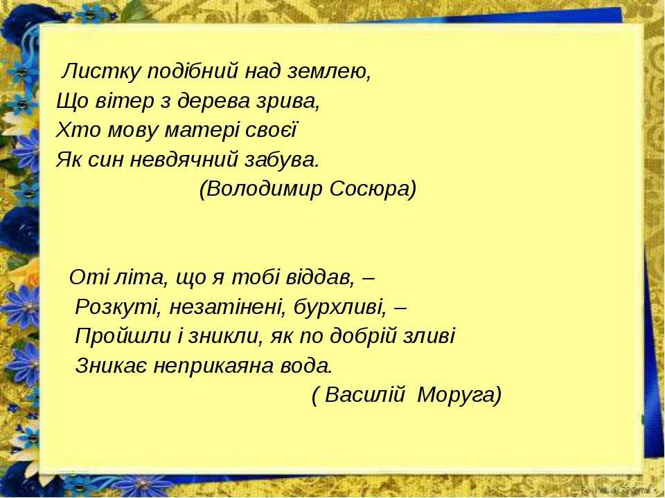 Листку подібний над землею, Що вітер з дерева зрива, Хто мову матері своєї Як...