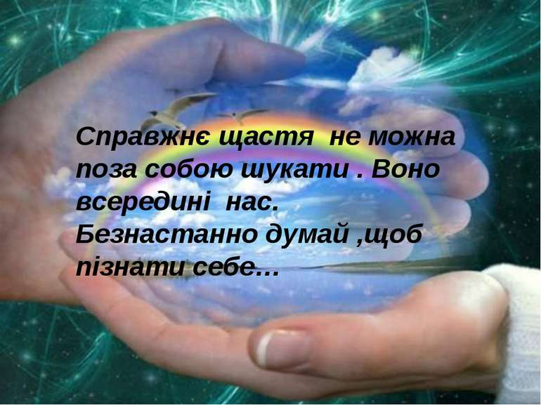Справжнє щастя не можна поза собою шукати . Воно всередині нас. Безнастанно д...