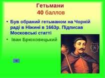 Гетьмани 40 баллов Був обраний гетьманом на Чорній раді в Ніжині в 1663р. Під...