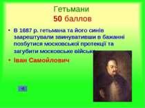Гетьмани 50 баллов В 1687 р. гетьмана та його синів заарештували звинувативши...