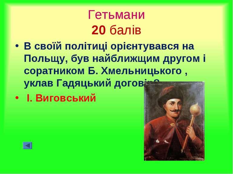 Гетьмани 20 балів В своїй політиці орієнтувався на Польщу, був найближщим дру...