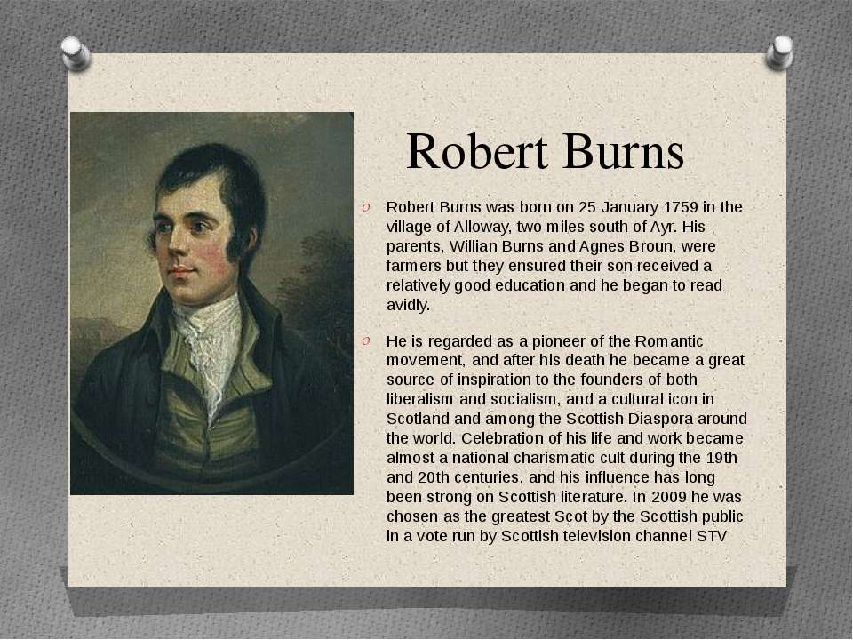 Robert Burns Robert Burns was born on 25 January 1759 in the village of Allow...