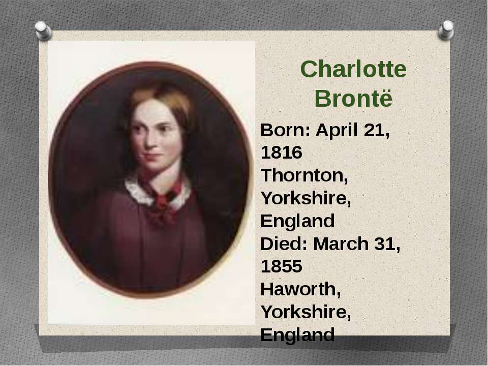 Charlotte Brontë Born: April 21, 1816 Thornton, Yorkshire, England Died: Marc...