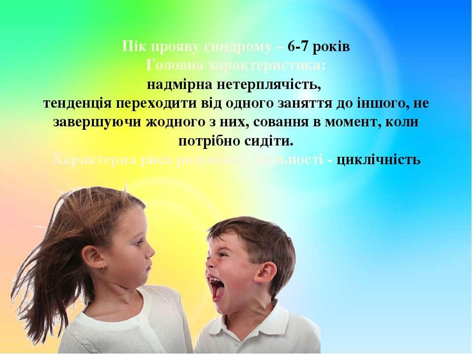 Пік прояву синдрому – 6-7 років Головна характеристика: надмірна нетерплячіст...