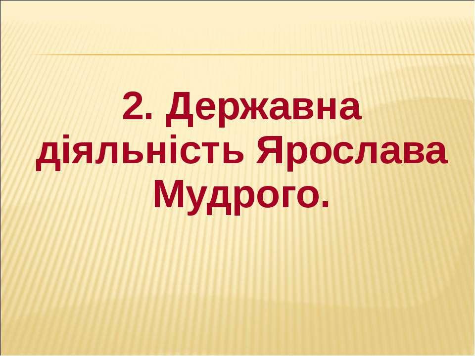 2. Державна діяльність Ярослава Мудрого. 2. Державна діяльність Ярослава Мудр...