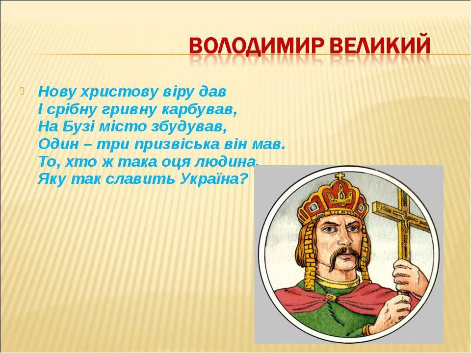 Нову христову віру дав І срібну гривну карбував, На Бузі місто збудував, Один...