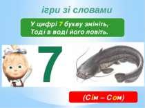 ігри зі словами У цифрі 7 букву змініть, Тоді в воді його ловіть. (Сім – Сом)