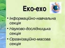Еко-ехо Інформаційно-навчальна секція Науково-дослідницька секція Організацій...
