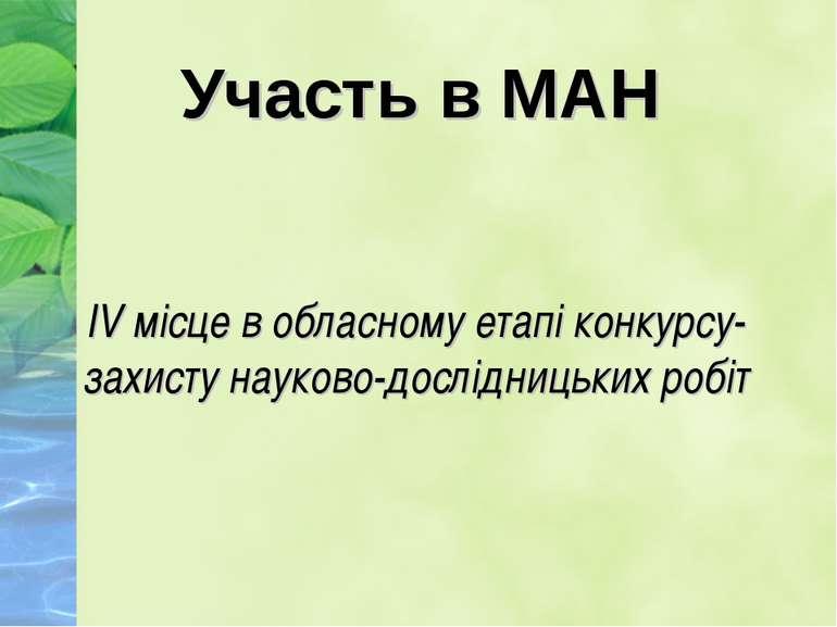 Участь в МАН IV місце в обласному етапі конкурсу-захисту науково-дослідницьки...