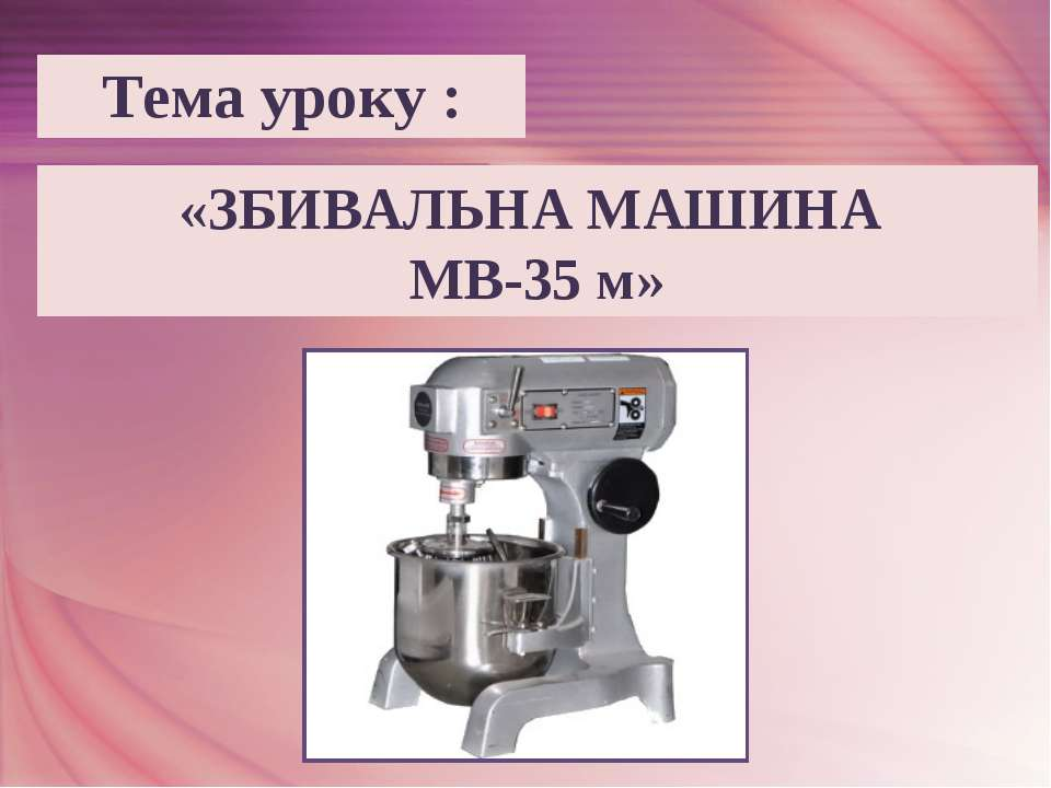 «ЗБИВАЛЬНА МАШИНА МВ-35 м» Тема уроку :