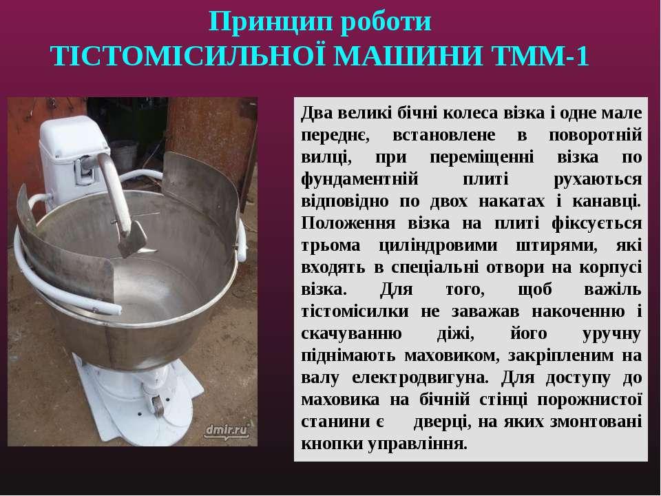 Принцип роботи ТІСТОМІСИЛЬНОЇ МАШИНИ ТММ-1 Два великі бічні колеса візка і од...