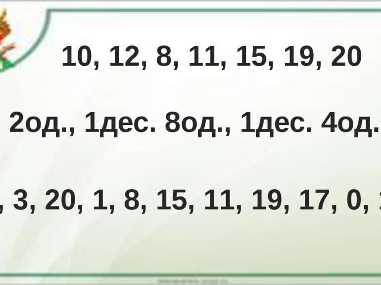 10, 12, 8, 11, 15, 19, 20 1 дес. 2од., 1дес. 8од., 1дес. 4од., 2дес. 2, 6, 3,...