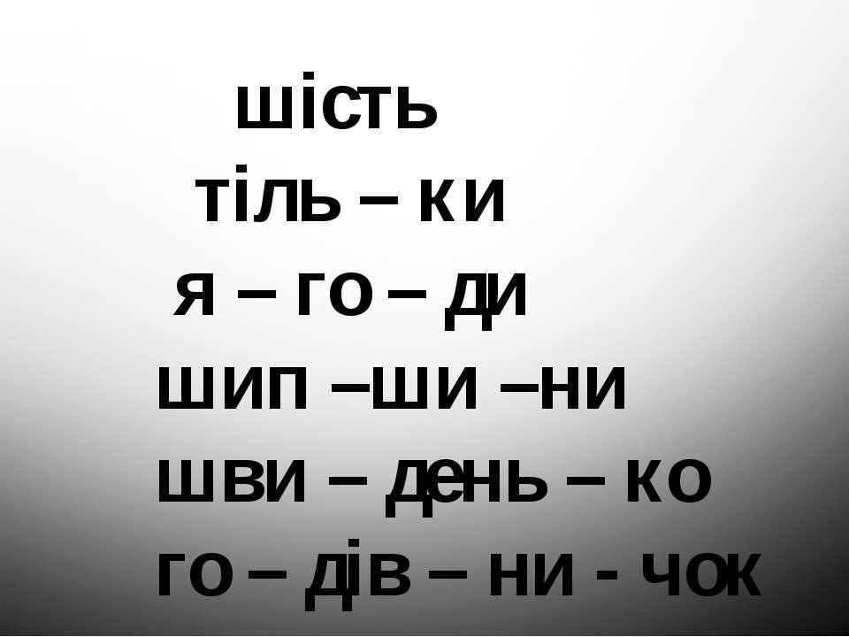 шість тіль – ки я – го – ди шип –ши –ни шви – день – ко го – дів – ни - чок