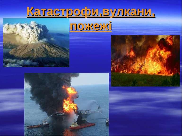 Катастрофи,вулкани, пожежі