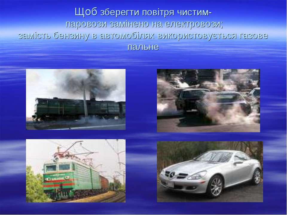 Щоб зберегти повітря чистим- паровози замінено на електровози; замість бензин...