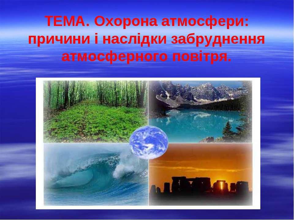 ТЕМА. Охорона атмосфери: причини і наслідки забруднення атмосферного повітря.