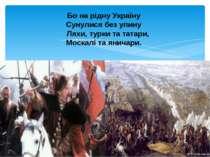 Бо на рідну Україну Сунулися без упину Ляхи, турки та татари, Москалі та янич...