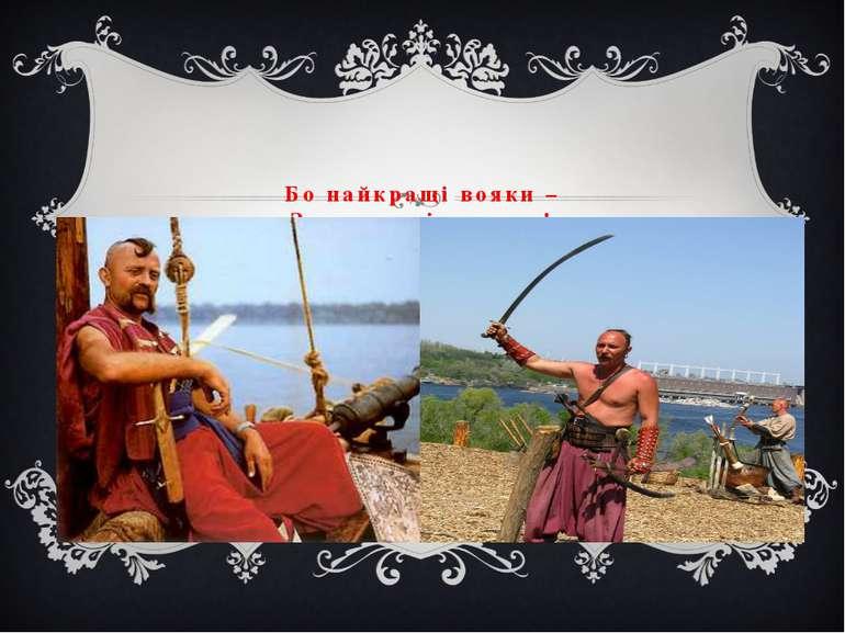 Бо найкращі вояки – Запорозькі козаки !