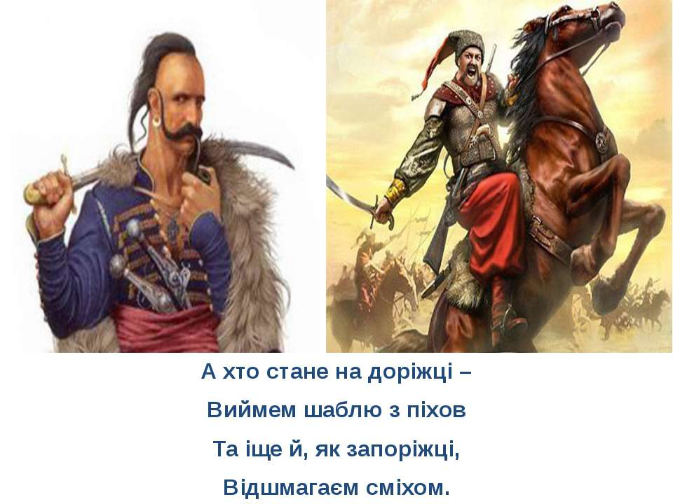 А хто стане на доріжці – Виймем шаблю з піхов Та іще й, як запоріжці, Відшмаг...