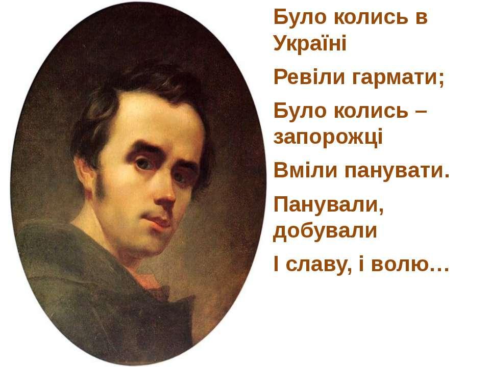 Було колись в Україні Ревіли гармати; Було колись – запорожці Вміли панувати....
