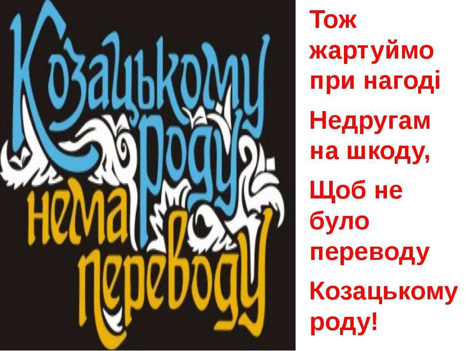 Тож жартуймо при нагоді Недругам на шкоду, Щоб не було переводу Козацькому роду!