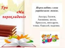 Гра «Ми перекладачі»  Перекладіть слова українською мовою. Аккорд, баллон, А...