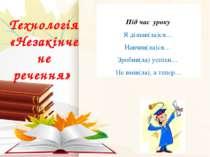 Технологія «Незакінчене речення» Під час уроку Я дізнав(ла)ся… Навчив(ла)ся… ...