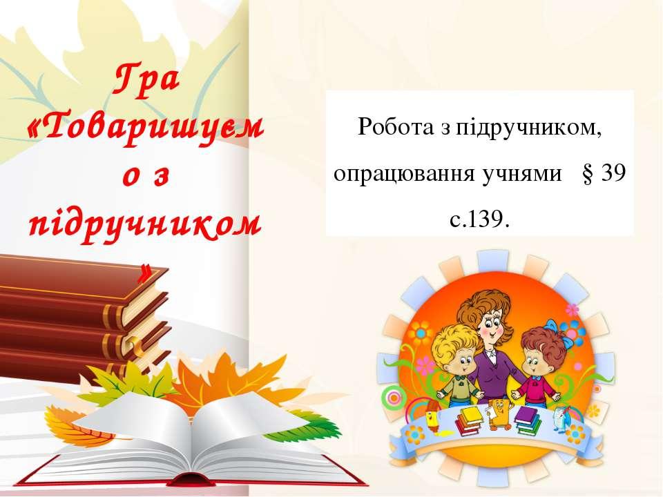 Гра «Товаришуємо з підручником» Робота з підручником, опрацювання учнями § 39...
