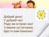 Добрий день! У добрий час! Радо ми вітаємо вас! З миром зустрічаємо, Щастя ва...