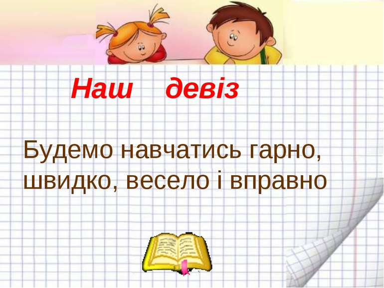 Наш девіз Будемо навчатись гарно, швидко, весело і вправно