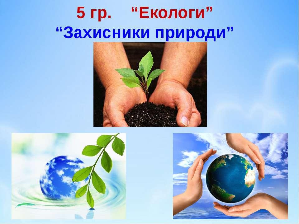 """5 гр. """"Екологи"""" """"Захисники природи"""""""