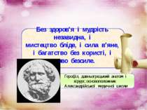Без здоров'я і мудрість незавидна, і мистецтво бліде, і сила в'яне, і багатст...