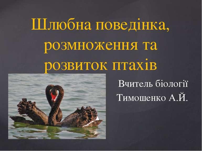 Шлюбна поведінка, розмноження та розвиток птахів Вчитель біології Тимошенко А...